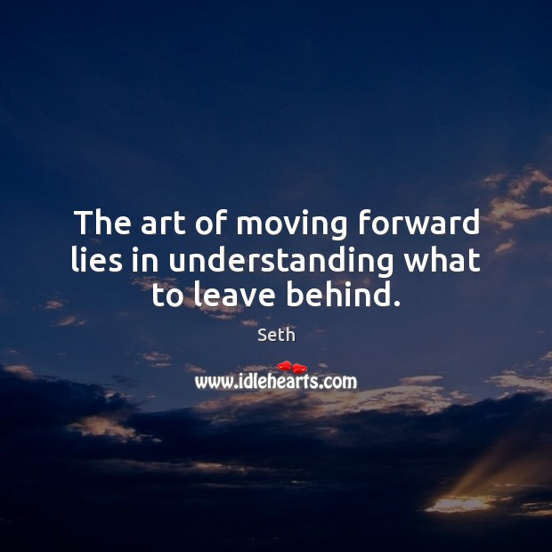 The art of moving forward lies in understanding what to leave behind. Seth Picture Quote