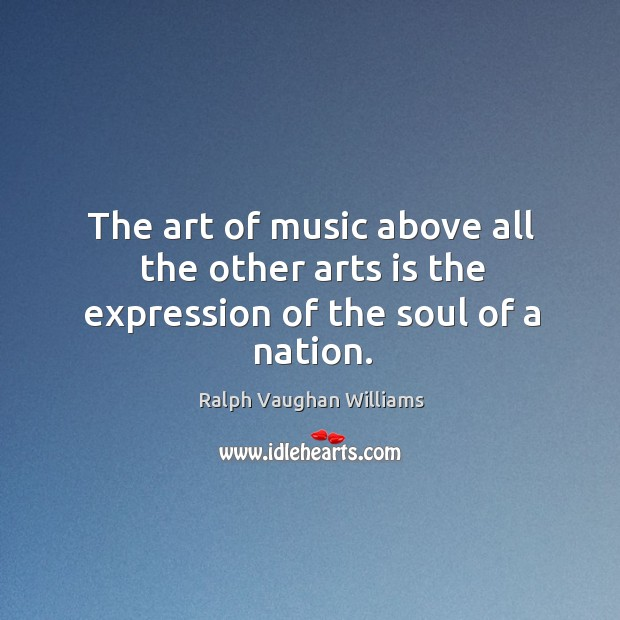 The art of music above all the other arts is the expression of the soul of a nation. Image
