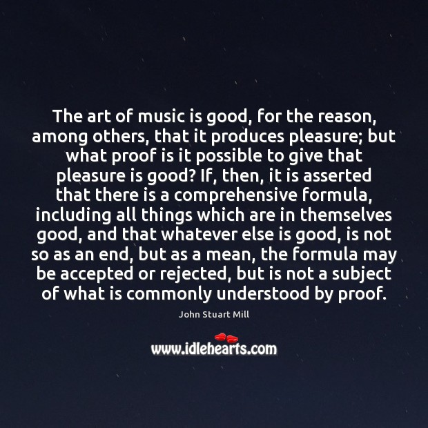 The art of music is good, for the reason, among others, that John Stuart Mill Picture Quote