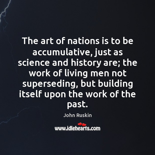 The art of nations is to be accumulative, just as science and Image