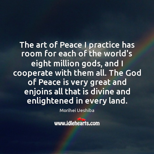 The art of Peace I practice has room for each of the Morihei Ueshiba Picture Quote