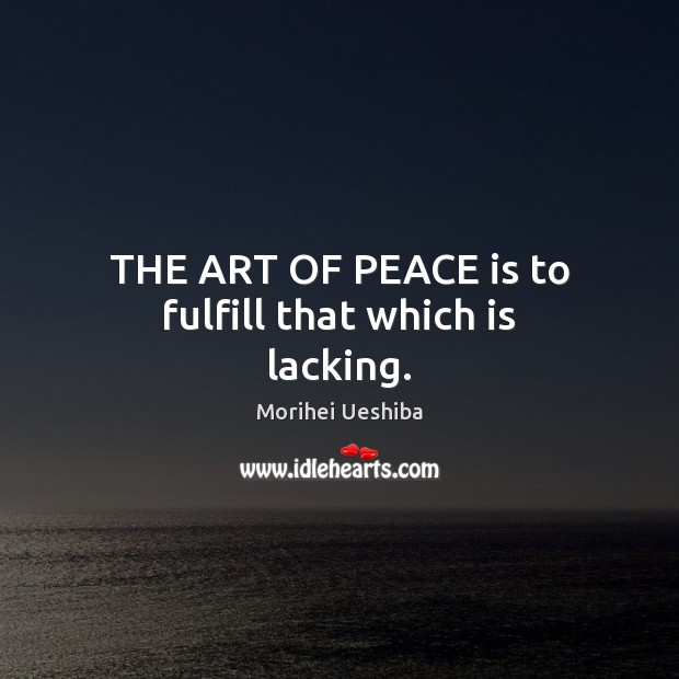 THE ART OF PEACE is to fulfill that which is lacking. Morihei Ueshiba Picture Quote