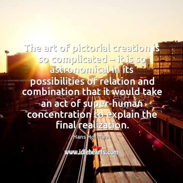 The art of pictorial creation is so complicated – it is so astronomical Hans Hofmann Picture Quote