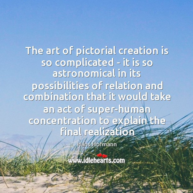 The art of pictorial creation is so complicated – it is so Hans Hofmann Picture Quote