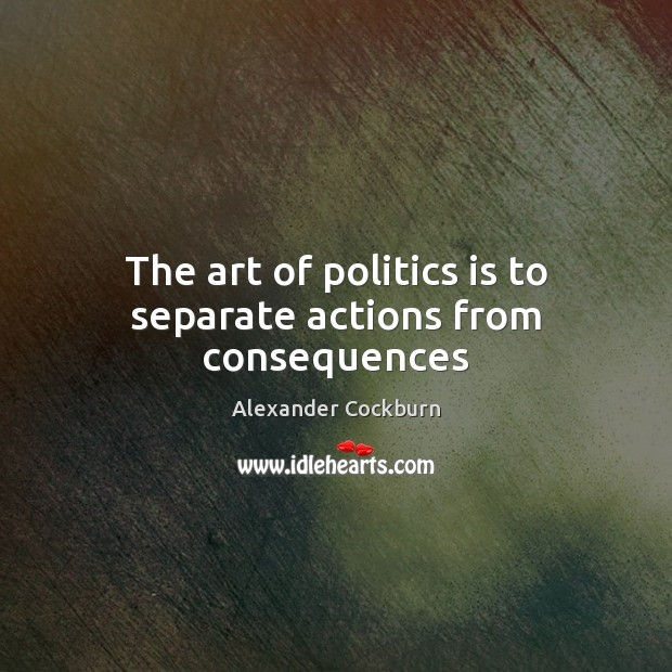 Image, The art of politics is to separate actions from consequences