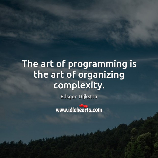 The art of programming is the art of organizing complexity. Edsger Dijkstra Picture Quote