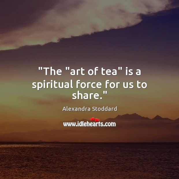 "Image, ""The ""art of tea"" is a spiritual force for us to share."""
