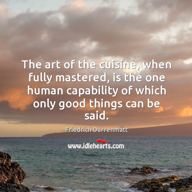 The art of the cuisine, when fully mastered, is the one human capability of which only good things can be said. Friedrich Durrenmatt Picture Quote