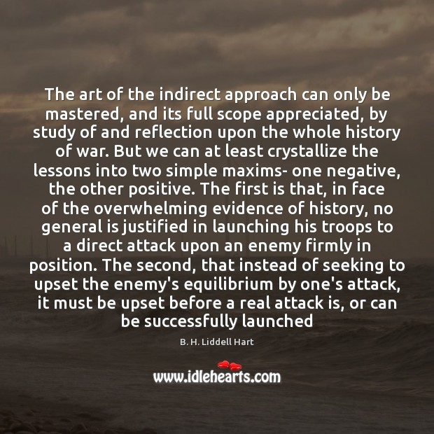 The art of the indirect approach can only be mastered, and its B. H. Liddell Hart Picture Quote