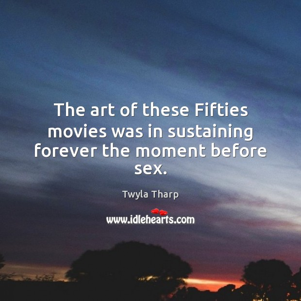 The art of these Fifties movies was in sustaining forever the moment before sex. Twyla Tharp Picture Quote