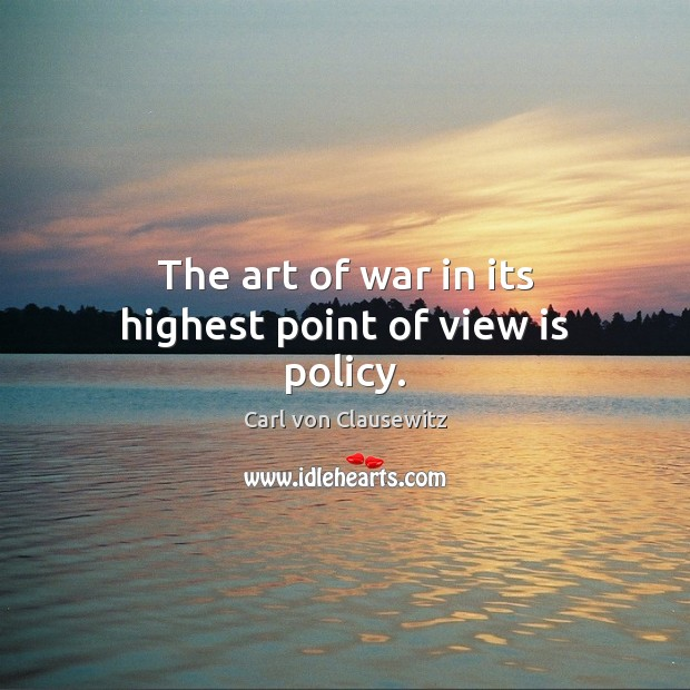 The art of war in its highest point of view is policy. Carl von Clausewitz Picture Quote