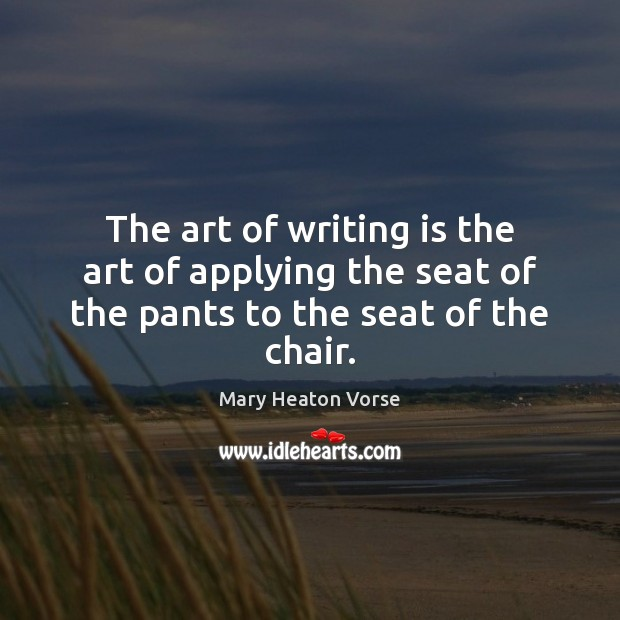 The art of writing is the art of applying the seat of the pants to the seat of the chair. Mary Heaton Vorse Picture Quote