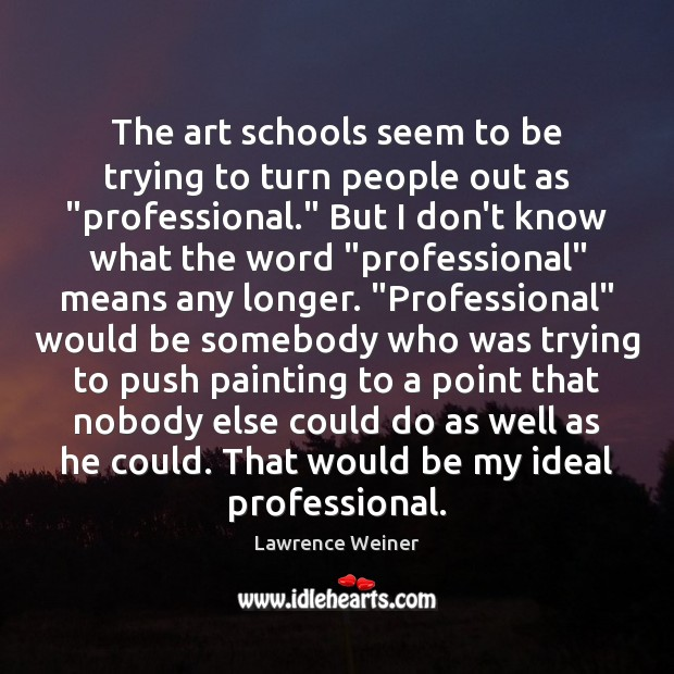 """The art schools seem to be trying to turn people out as """" Lawrence Weiner Picture Quote"""