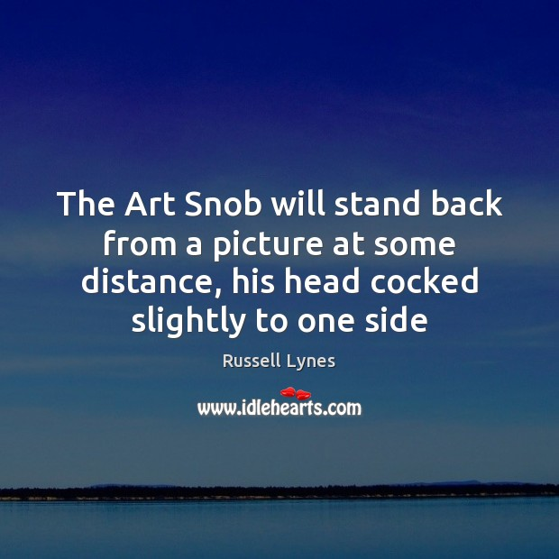 The Art Snob will stand back from a picture at some distance, Image