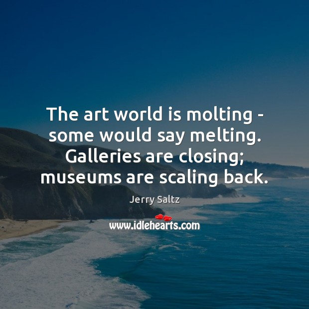 The art world is molting – some would say melting. Galleries are Jerry Saltz Picture Quote