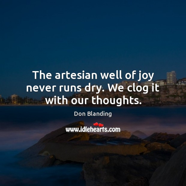 The artesian well of joy never runs dry. We clog it with our thoughts. Image