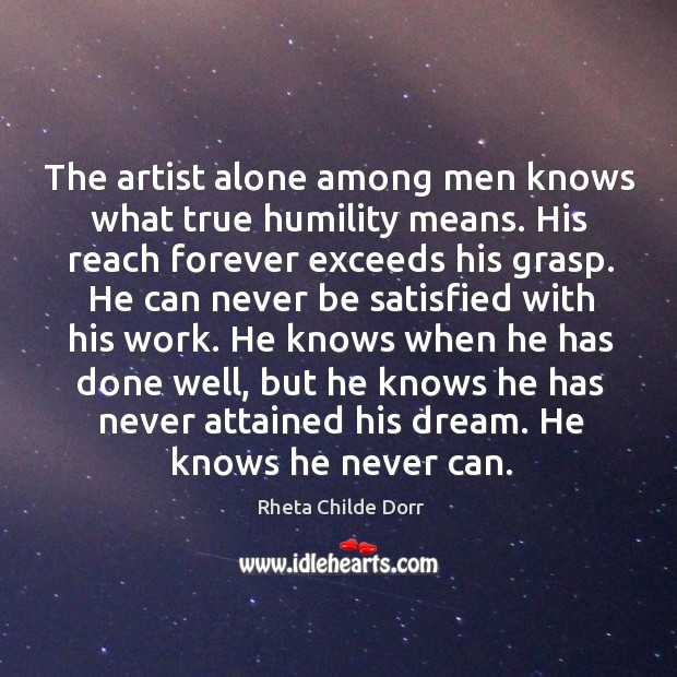 The artist alone among men knows what true humility means. His reach Image