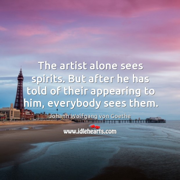 The artist alone sees spirits. But after he has told of their appearing to him, everybody sees them. Image