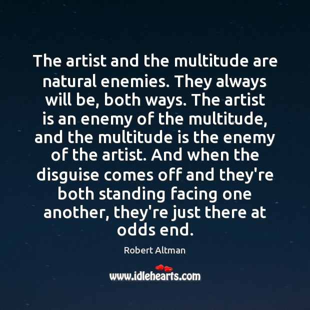 The artist and the multitude are natural enemies. They always will be, Robert Altman Picture Quote
