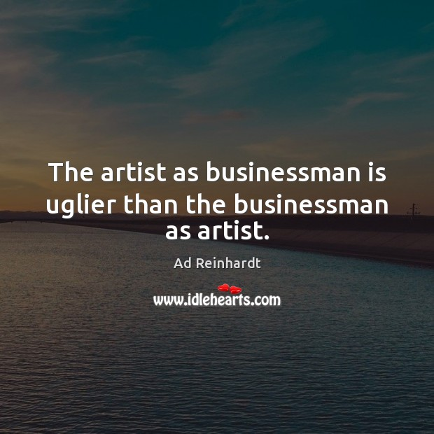 Image, The artist as businessman is uglier than the businessman as artist.