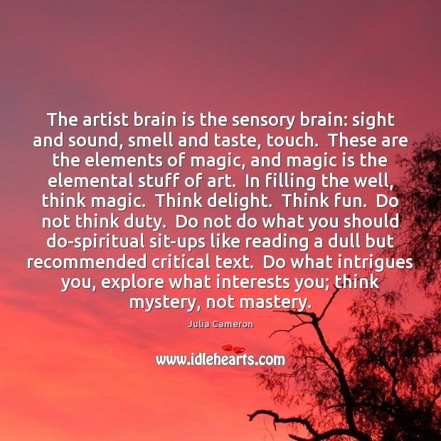 The artist brain is the sensory brain: sight and sound, smell and Julia Cameron Picture Quote