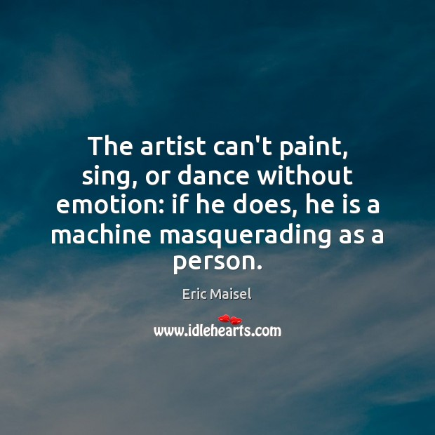 Image, The artist can't paint, sing, or dance without emotion: if he does,
