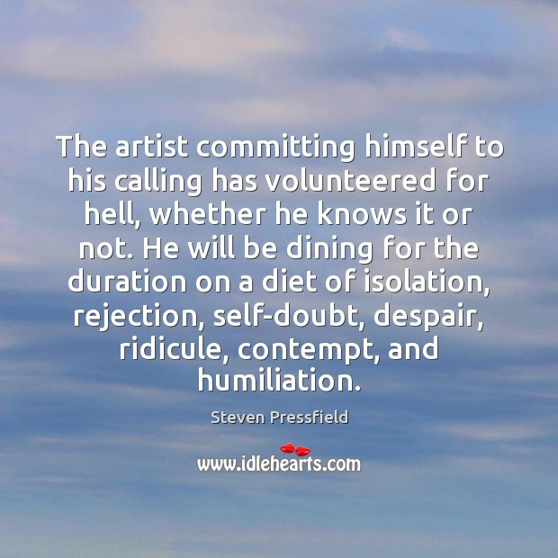 The artist committing himself to his calling has volunteered for hell, whether Steven Pressfield Picture Quote