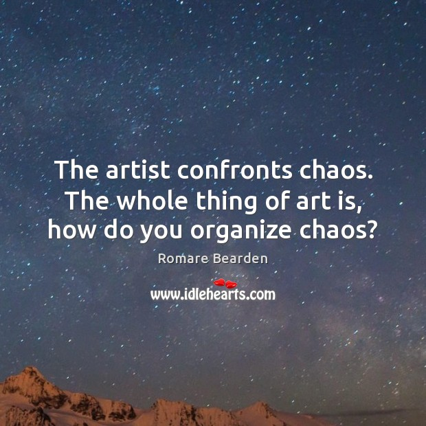 The artist confronts chaos. The whole thing of art is, how do you organize chaos? Image