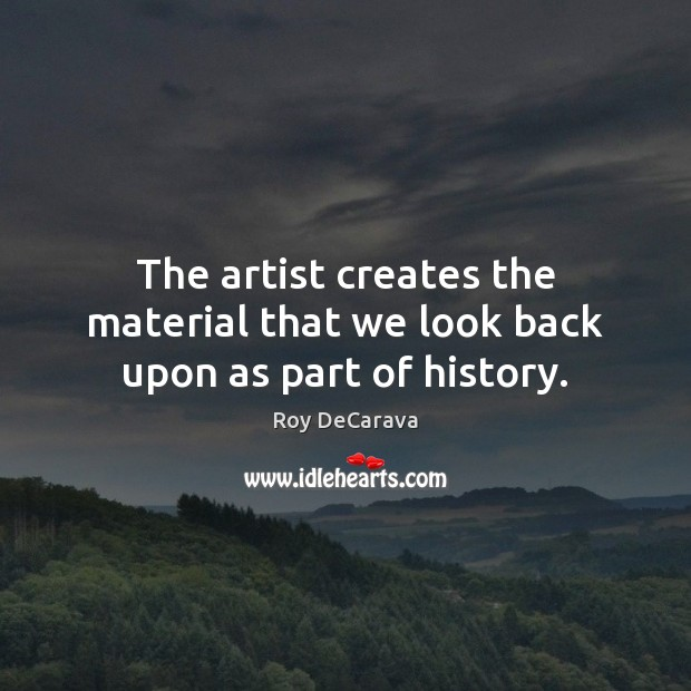 The artist creates the material that we look back upon as part of history. Image