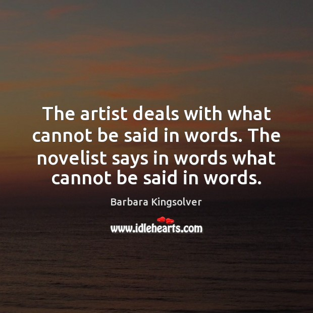 The artist deals with what cannot be said in words. The novelist Barbara Kingsolver Picture Quote