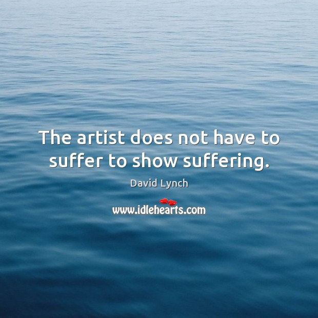 The artist does not have to suffer to show suffering. David Lynch Picture Quote