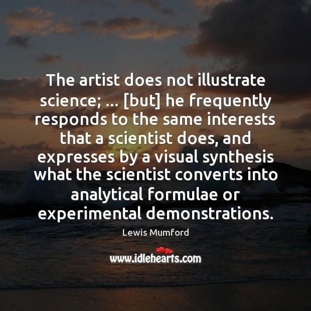The artist does not illustrate science; … [but] he frequently responds to the Lewis Mumford Picture Quote