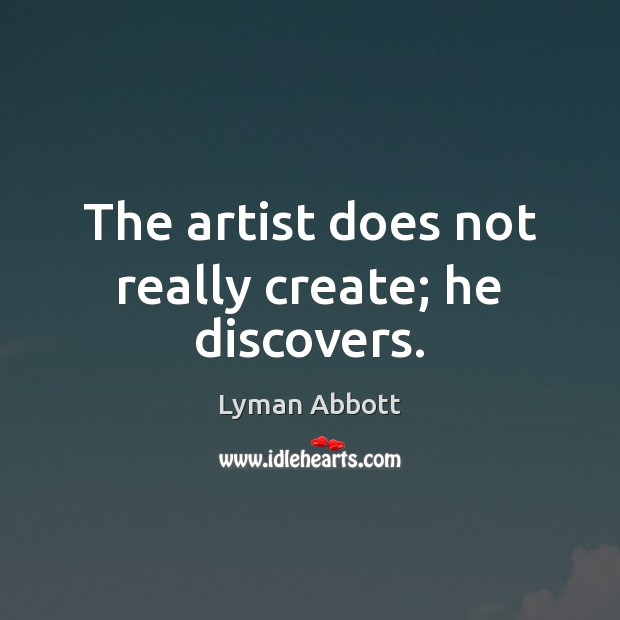 Image, The artist does not really create; he discovers.