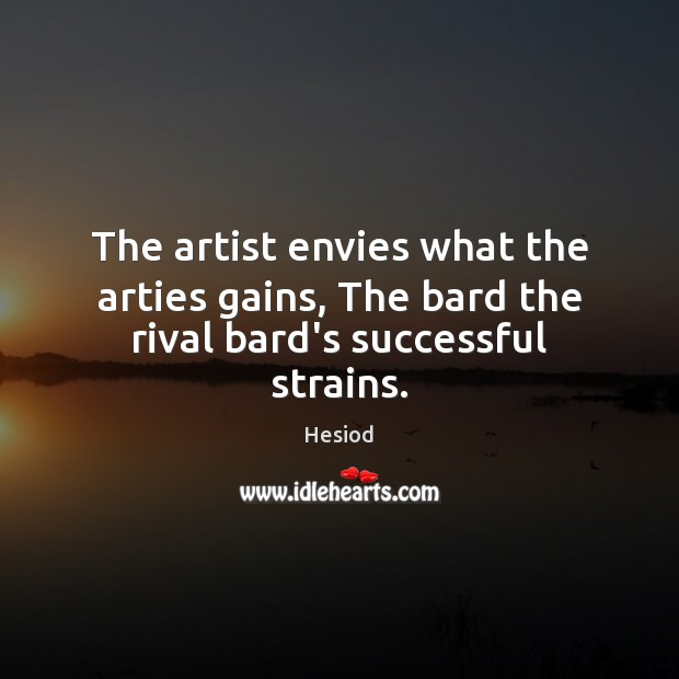 The artist envies what the arties gains, The bard the rival bard's successful strains. Image