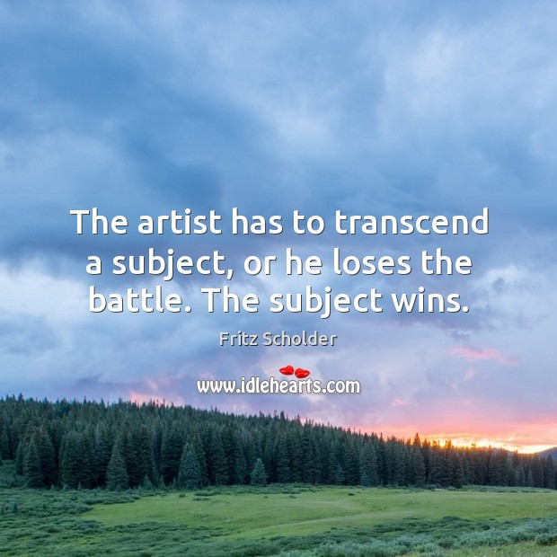 The artist has to transcend a subject, or he loses the battle. The subject wins. Image