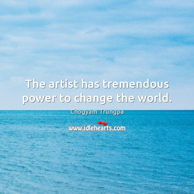 The artist has tremendous power to change the world. Chogyam Trungpa Picture Quote