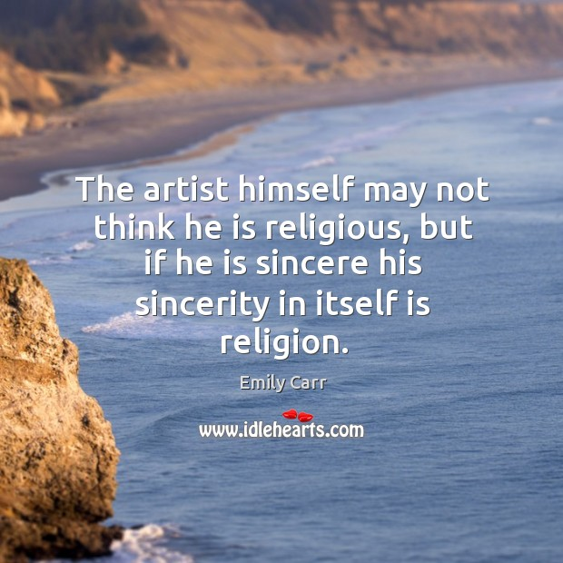 The artist himself may not think he is religious, but if he is sincere his sincerity in itself is religion. Image