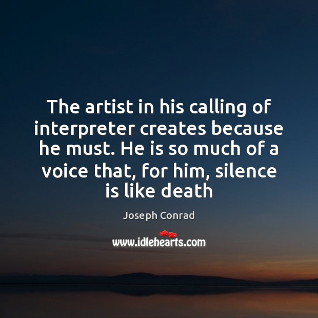 The artist in his calling of interpreter creates because he must. He Silence Quotes
