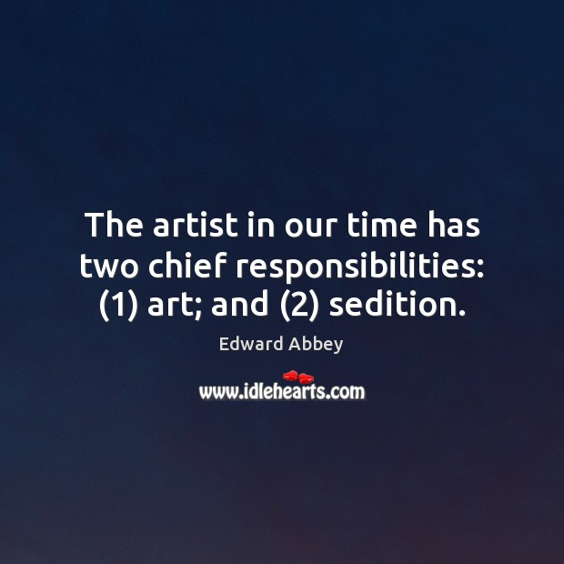 The artist in our time has two chief responsibilities: (1) art; and (2) sedition. Edward Abbey Picture Quote