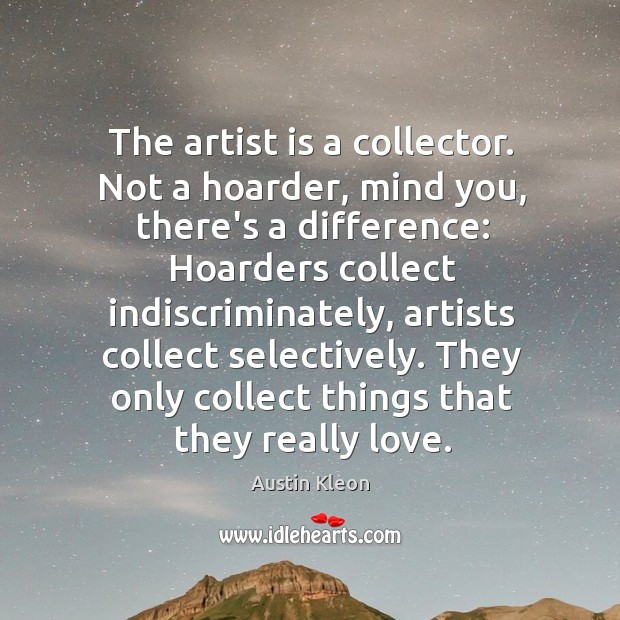 The artist is a collector. Not a hoarder, mind you, there's a Image