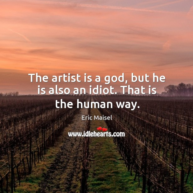 The artist is a God, but he is also an idiot. That is the human way. Image