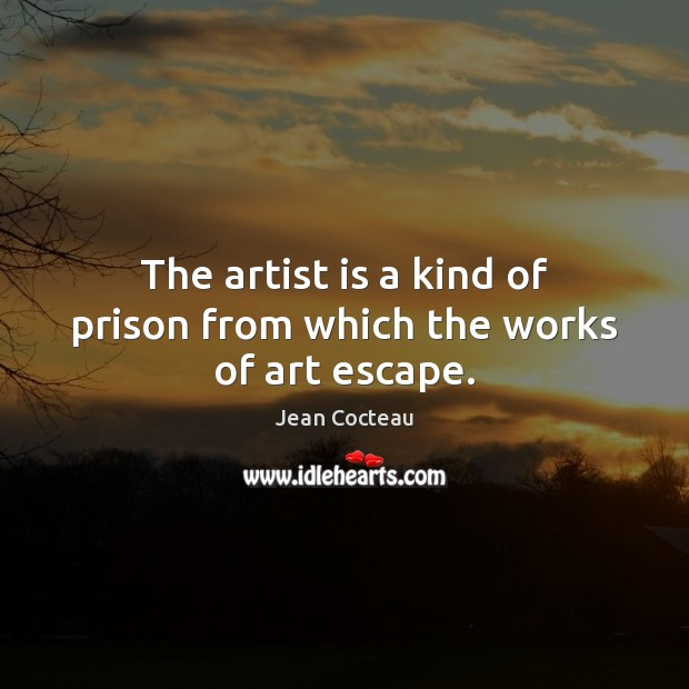 The artist is a kind of prison from which the works of art escape. Image