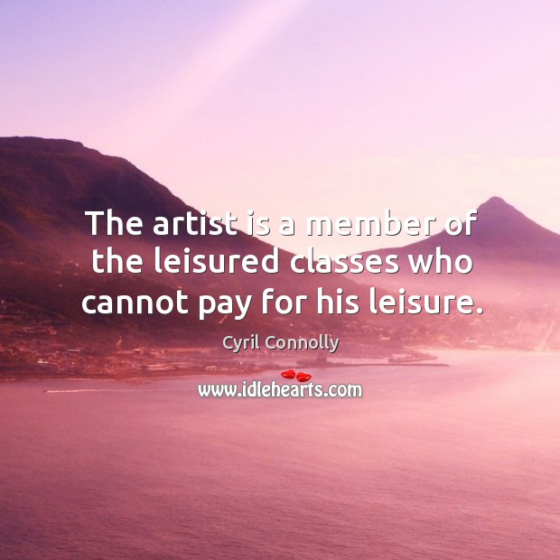 The artist is a member of the leisured classes who cannot pay for his leisure. Image