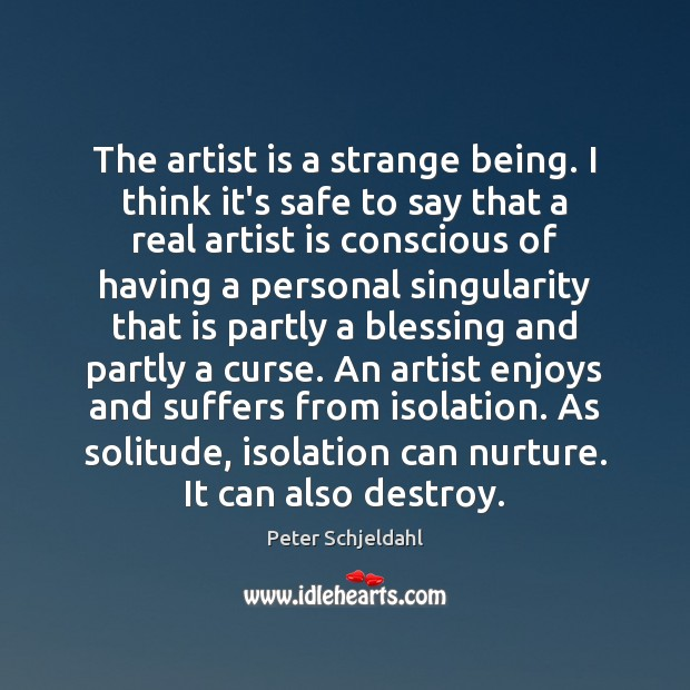 The artist is a strange being. I think it's safe to say Peter Schjeldahl Picture Quote