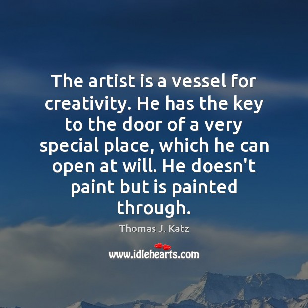 Image, The artist is a vessel for creativity. He has the key to