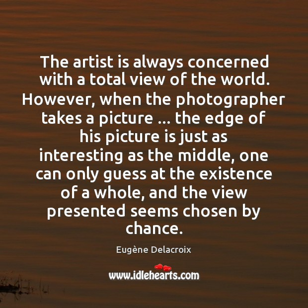 The artist is always concerned with a total view of the world. Eugène Delacroix Picture Quote