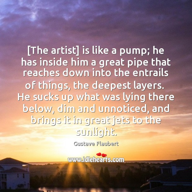 [The artist] is like a pump; he has inside him a great Image