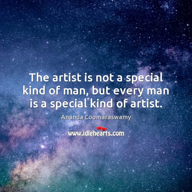 The artist is not a special kind of man, but every man is a special kind of artist. Image