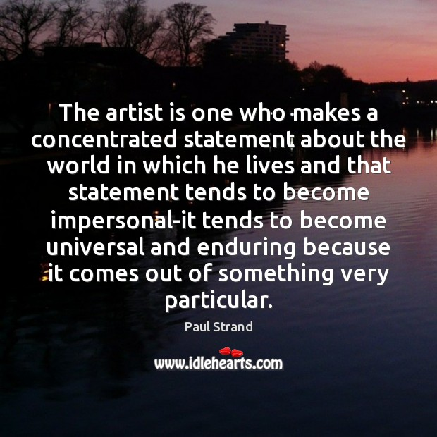 The artist is one who makes a concentrated statement about the world Image