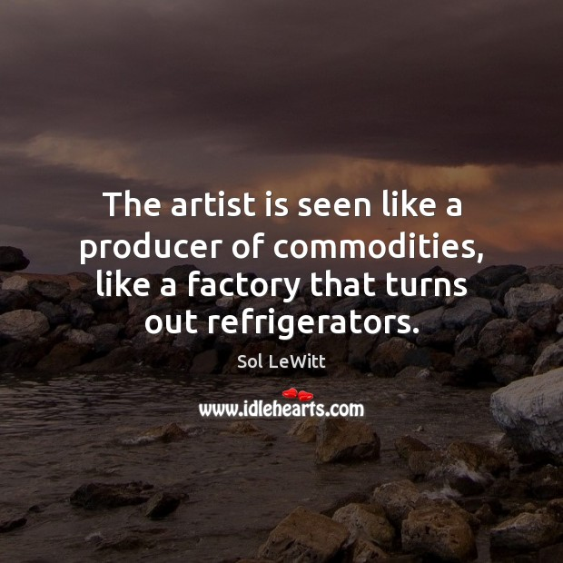 The artist is seen like a producer of commodities, like a factory Image